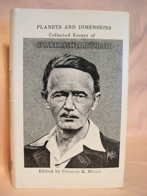PLANETS AND DIMENSIONS: COLLECTED ESSAYS OF CLARK ASHTON SMITH. Clark Ashton Smith. Charles K. Wolfe.