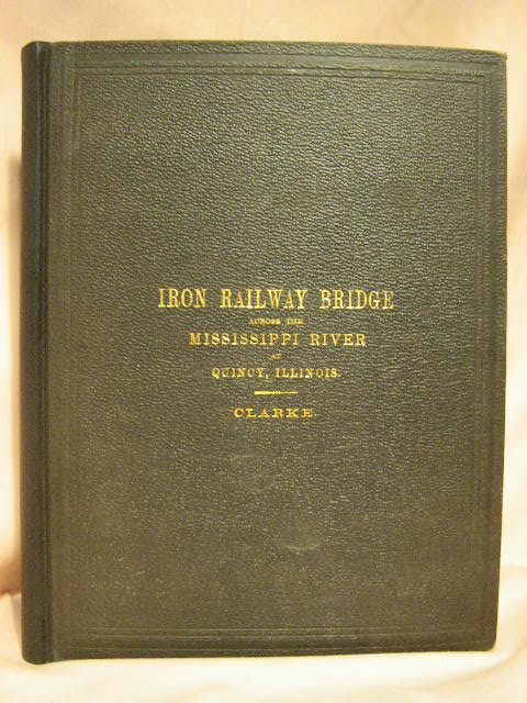 AN ACCOUNT OF THE IRON RAILWAY BRIDGE ACROSS THE MISSISSIPPI RIVER, AT QUINCY, ILLINOIS. Thomas Curtis Clarke.