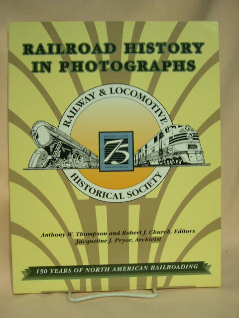 RAILROAD HISTORY IN PHOTOGRAPHS; 150 YEARS OF NORTH AMERICAN RAILROADING. Anthony W. Thompson, Robert J. Church.