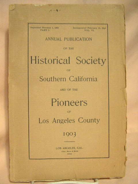 ANNUAL PUBLICATION OF THE HISTORICAL SOCIETY OF SOUTHERN CALIFORNIA AND OF THE PIONEERS OF LOS ANGELES COUNTY, 1903, VOLUME V, PART VI