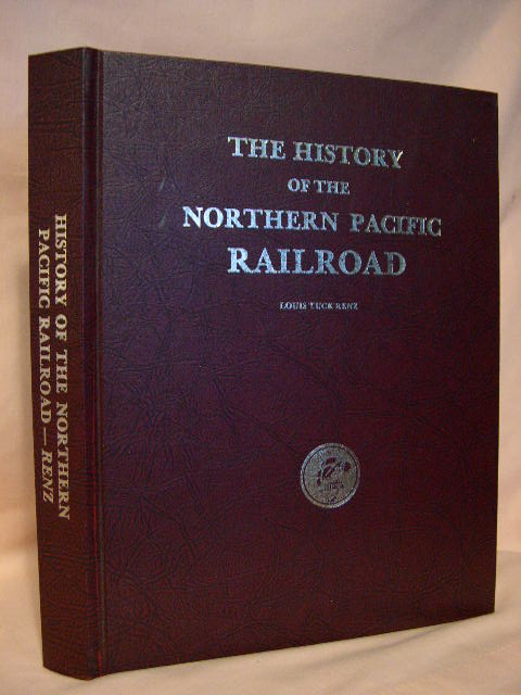 THE HISTORY OF THE NORTHERN PACIFIC RAILROAD. Louis Tuck Renz.