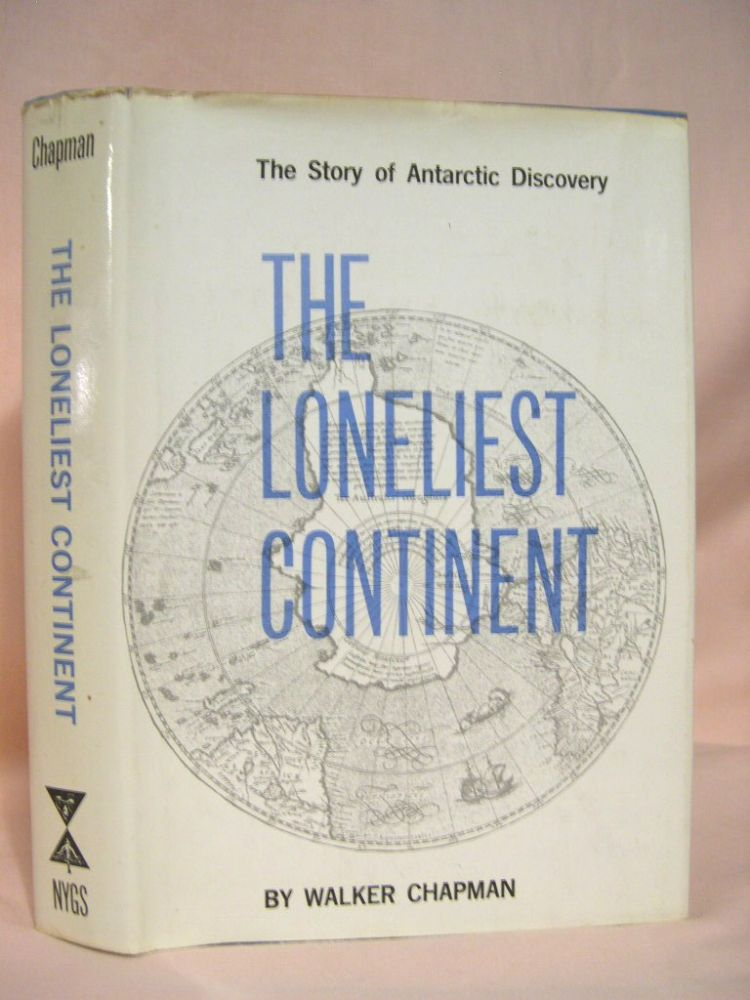 THE LONELIEST CONTINENT; THE STORY OF ANTARCTIC DISCOVERY. Walker Chapman, Robert Silverberg.