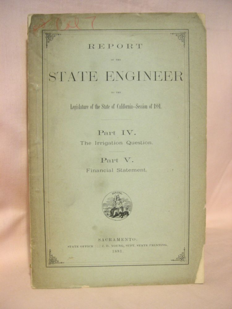 REPORT OF THE STATE ENGINEER TO THE LEGISLATURE OF THE STATE OF CALIFORNIA - SESSION OF 1881. PART IV; IRRIGATION. PART V; FINANCIAL STATEMENT