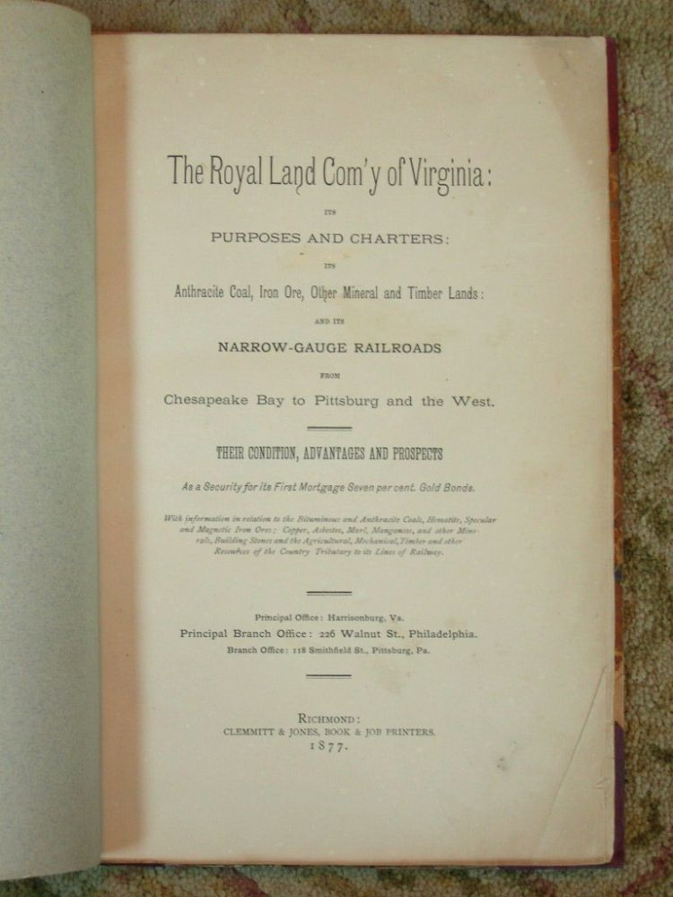 THE ROYAL LAND COM'Y OF VIRGINIA: ITS PURPOSES AND CHARTERS: ITS ANTHRACITE COAL, IRON ORE, OTHER MINERAL AND TIMBER LAND: AND ITS NARROW-GAUGE RAILROADS FROM CHESAPEAKE BAY TO PITTSBURG AND THE WEST. THEIR CONDITION, ADVANTAGES AND PROSPECTS AS SECURITY.