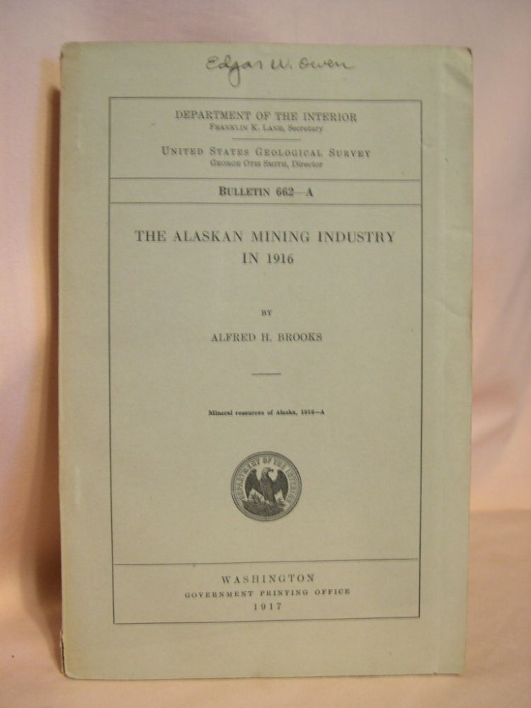 THE ALASKA MINING INDUSTRY IN 1916: GEOLOGICAL SURVEY BULLETIN 662-A. Alfred H. Brooks.