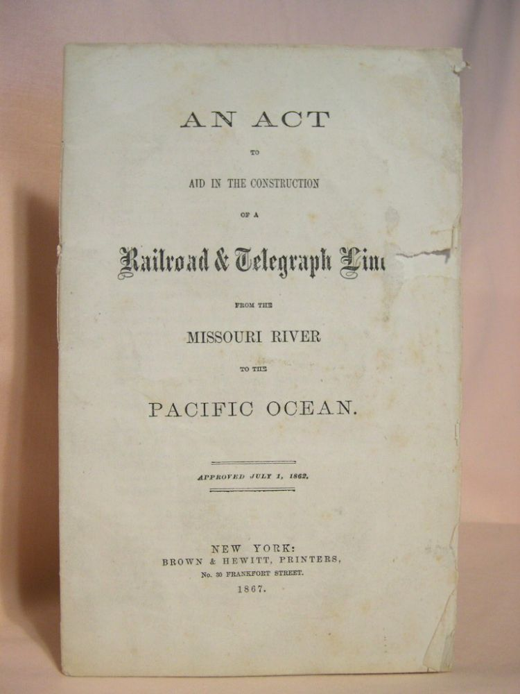 AN ACT TO AID IN THE CONSTRUCTION OF A RAILROAD & TELEGRAPH LINE FROM THE MISSOURI RIVER TO THE PACIFIC OCEAN; plus AMENDMENT