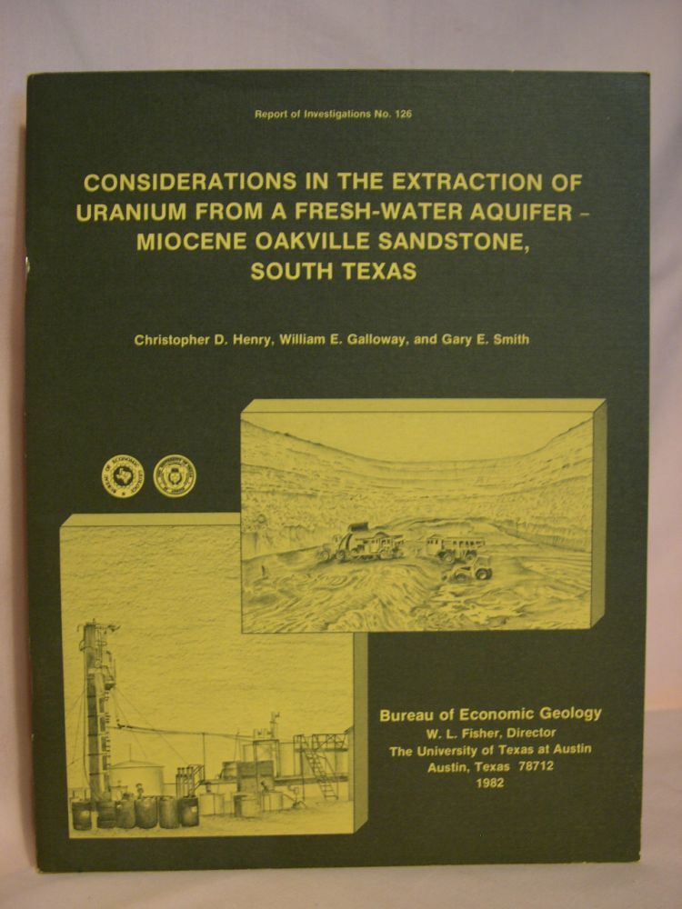CONSIDERATIONS IN THE EXTRACTION OF URANIUM FROM A FRESH-WATER AQUIFER-MIOCENE OAKVILLE SANDSTONE, SOUT TEXAS; REPORT OF INVESTIGATIONS NO. 126. Christopher D. Henry, William E. Galloway, Gary E. Smith.