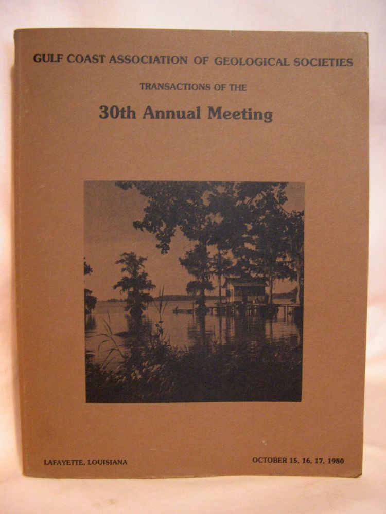 TRANSACTIONS OF THE 30TH [THIRTIETH] ANNUAL MEETING, LAFAYETTE, LA, OCTOBER 15, 16, 17, 1980; GULF COAST ASSOCIATION OF GEOLOGICAL SOCIETIES; VOLUME XXX, 1980. Stephen D. Meyers.