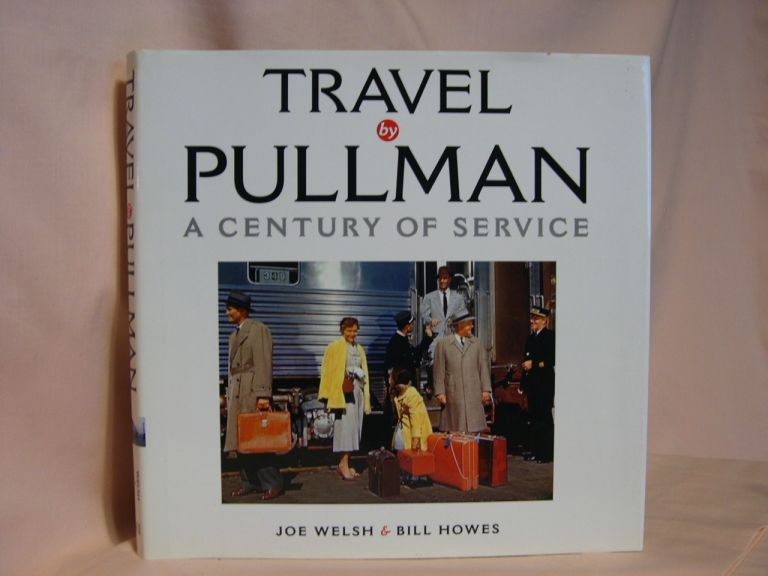 TRAVEL BY PULLMAN; A CENTURY OF SERVICE. Joe Welsh, Bill Howes.