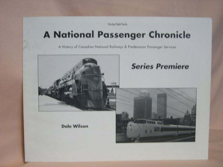 A NATIONAL PASSENGER CHRONICLE, A HISTORY OF CANADIAN NATIONAL RAILWAYS & PREDECESSOR PASSENGER SERVICES; SERIES PREMIERE. Dale Wilson.