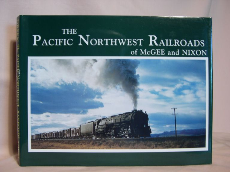 THE PACIFIC NORTHWEST RAILROADS OF McGEE AND NIXON: CLASSIC PHOTOGRAPHS OF EQUIPMENT AND ENVIRONMENT 1930 - 1970. Richard Green.