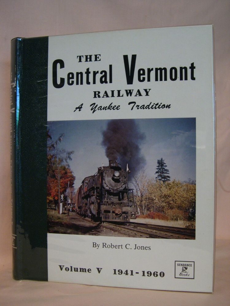 THE CENTRAL VERMONT RAILWAY, A YANKEE TRADITION; VOLUME V, THE WAR YEARS AND DIESELIZATION, 1941-1960. Robert C. Jones.