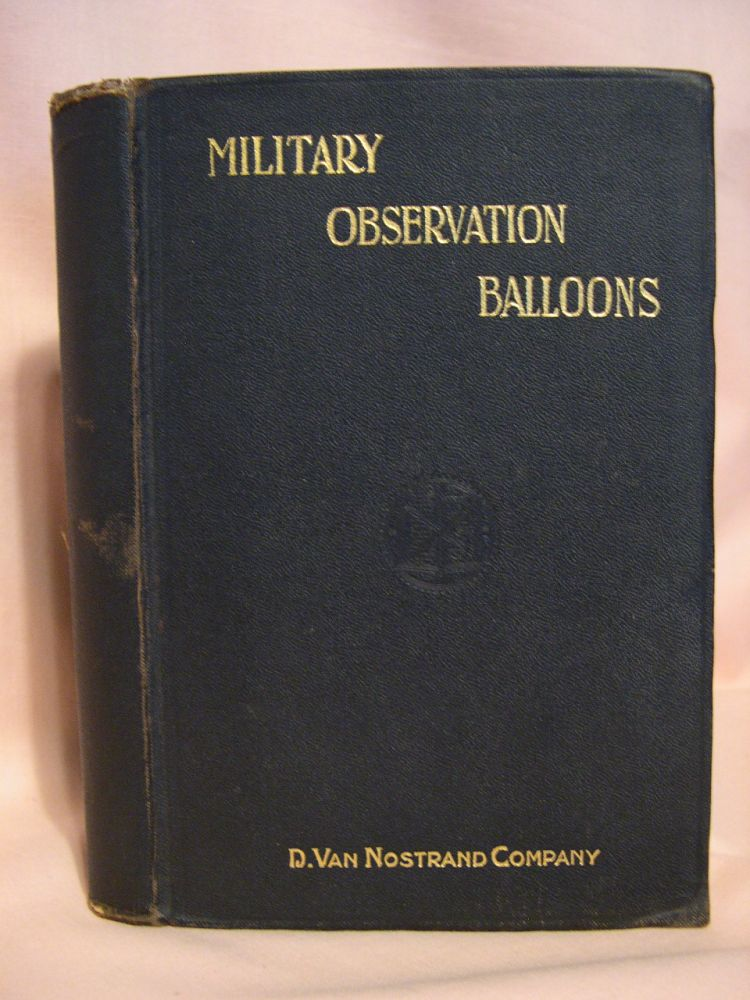 MILITARY OBSERVATION BALLOONS (CAPTIVE AND FREE). A COMPLETE TREATISE ON THEIR MANUFACTURE, EQUIPMENT, INSPECTION, AND HANDLING, WITH SPECIAL INSTRUCTIONS FOR THE TRAINING OF A FIELD BALLOON COMPANY. Emil J. Widmer.