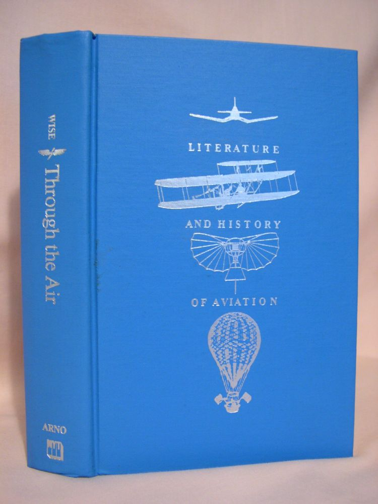 THROUGH THE AIR: A NARRATIVE OF FORTY YEARS' EXPERIENCE AS AN AËRONAUT. COMPRISING A HISTORY OF THE VARIOUS ATTEMPTS IN THE ART OF FLYING BY ARTIFICIAL MEANS FROM THE EARLIEST PERIOD DOWN TO THE PRESENT TIME. John Wise.