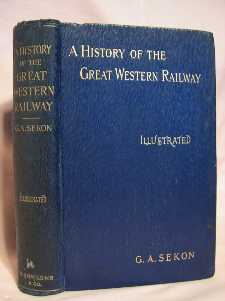 A HISTORY OF THE GREAT WESTERN RAILWAY, BEING THE STORY OF THE BROAD GAUGE. G. A. Sekon.