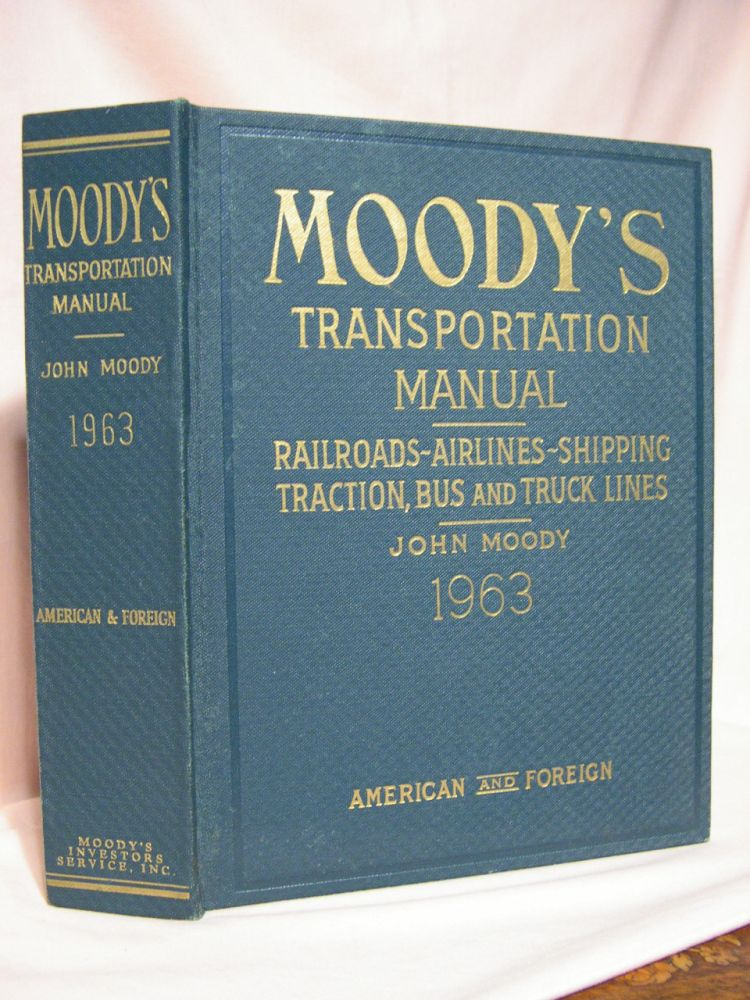 MOODY'S TRANSPORTATION MANUAL: RAILROADS-AIRLINES-SHIPPING; TRACTION, BUS AND TRUCK LINES, AMERICAN AND FOREIGN, 1963. Frank J. St. Clair, eidtor-in-chief.
