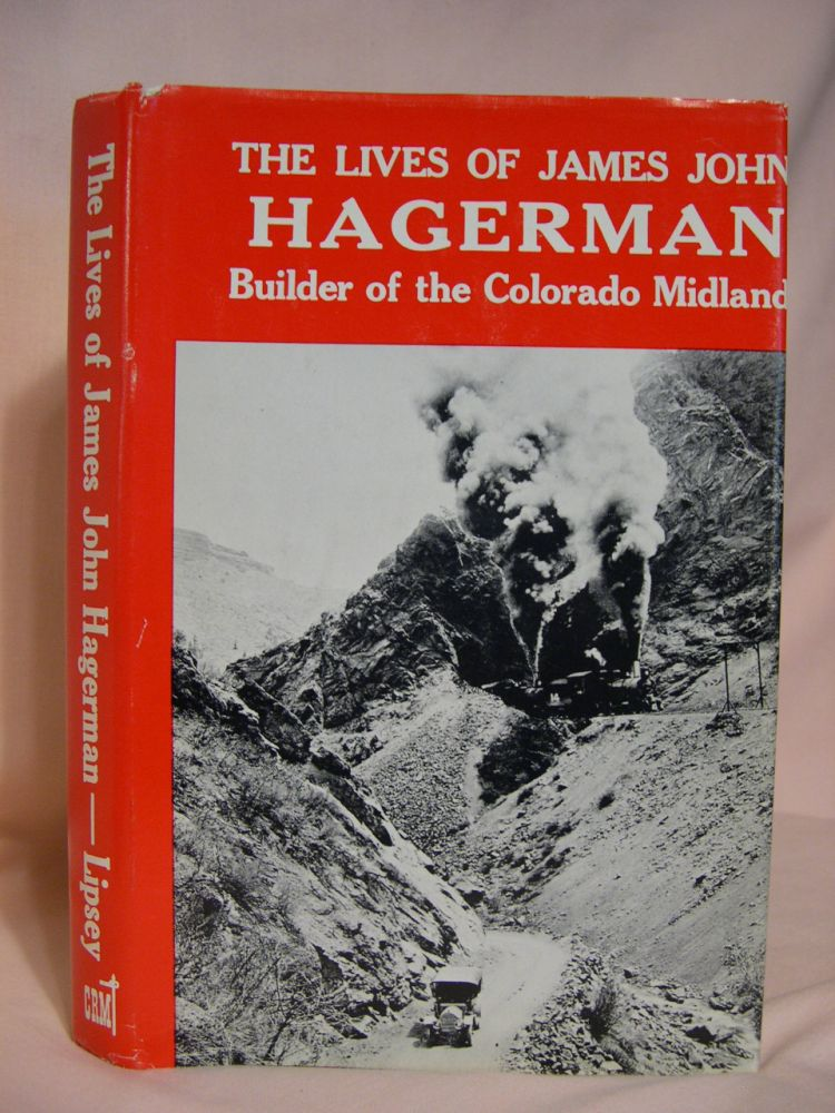 THE LIVES OF JAMES JOHN HAGERMAN, BUILDER OF THE COLORADO MIDLAND RAILWAY. John J. Lipsey.