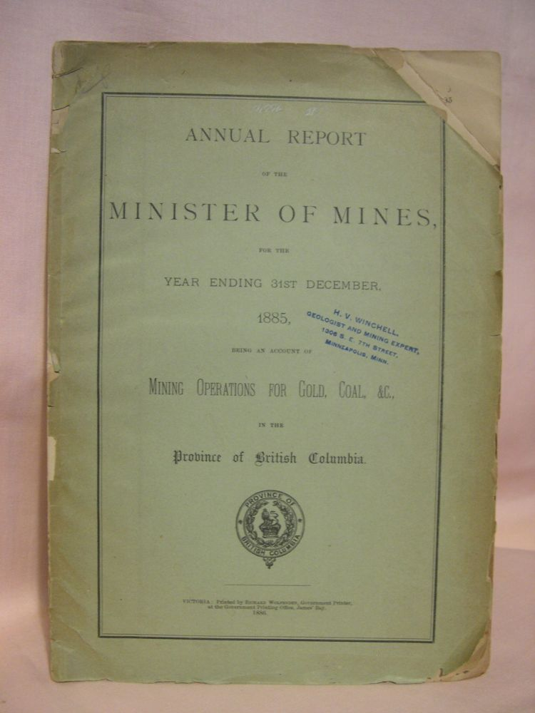 ANNUAL REPORT OF THE MINISTER OF MINES FOR THE YEAR ENDING 31ST DECEMBER 1885, BEING AN ACCOUNT OF MINING OPERATIONS FOR GOLD, COAL, &C., IN THE PROVINCE OF BRITISH COLUMBIA