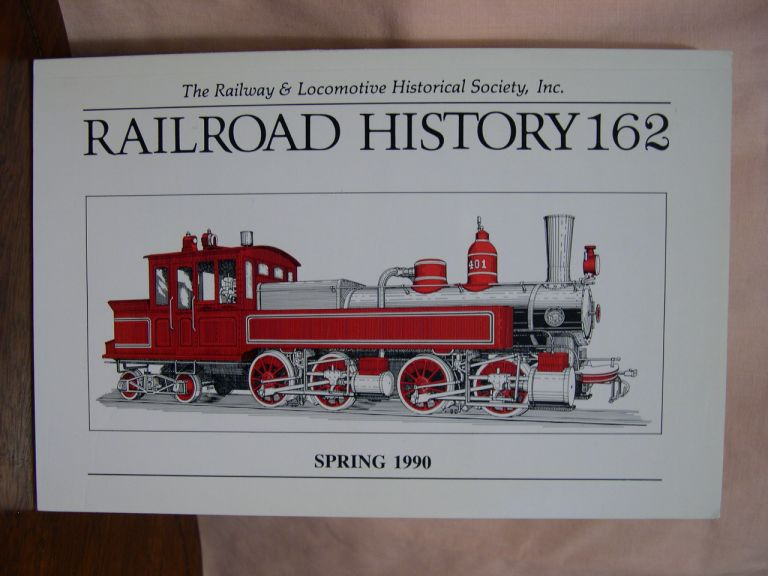 THE RAILWAY AND LOCOMOTIVE HISTORICAL SOCIETY, RAILROAD HISTORY 162, SPRING 1990. H. Roger Grant.