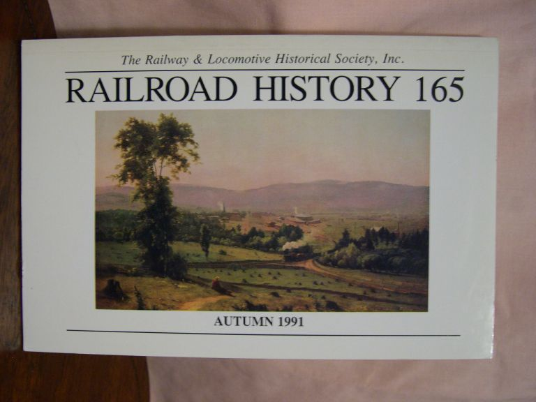 THE RAILWAY AND LOCOMOTIVE HISTORICAL SOCIETY, RAILROAD HISTORY 165, AUTUMN 1991. H. Roger Grant.