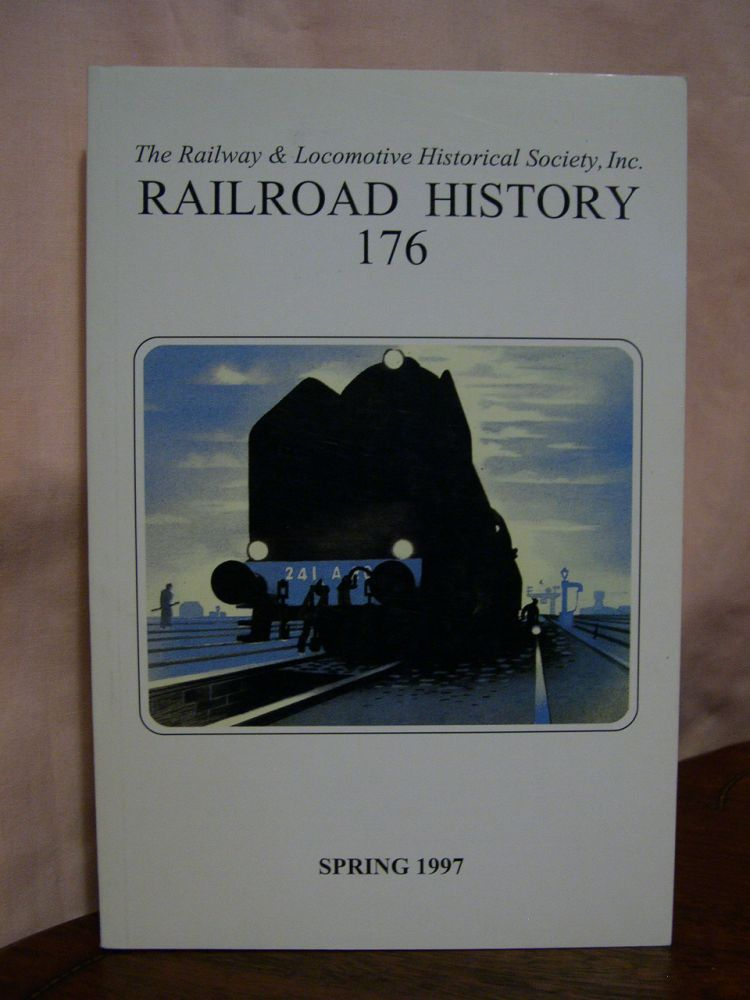 THE RAILWAY AND LOCOMOTIVE HISTORICAL SOCIETY, RAILROAD HISTORY BULLETIN 176, SPRING 1997. H. Roger Grant.