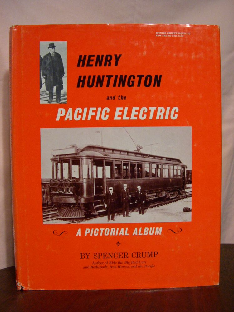 HENRY HUNTINGTON AND THE PACIFIC ELECTRIC; A PICTORIAL ALBUM. Spencer Crump.