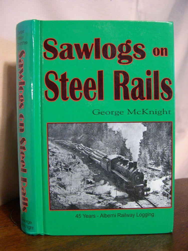 SAWLOGS ON STEEL RAILS; A STORY OF THE 45 YEARS OF RAILWAY OPERATIONS IN THE LOGGING CAMPS OF THE PORT ALBERNI AREA. George McKnight.