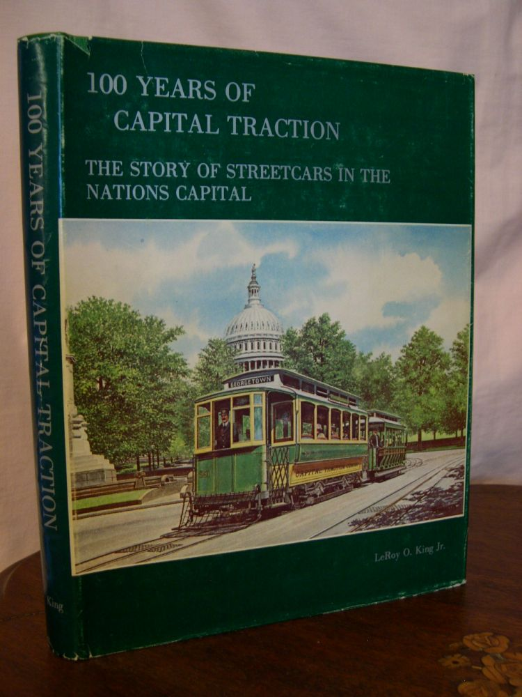100 YEARS OF CAPITAL TRACTION: THE STORY OF STREETCARS IN THE NATIONS CAPITAL. LeRoy O. King, Jr.