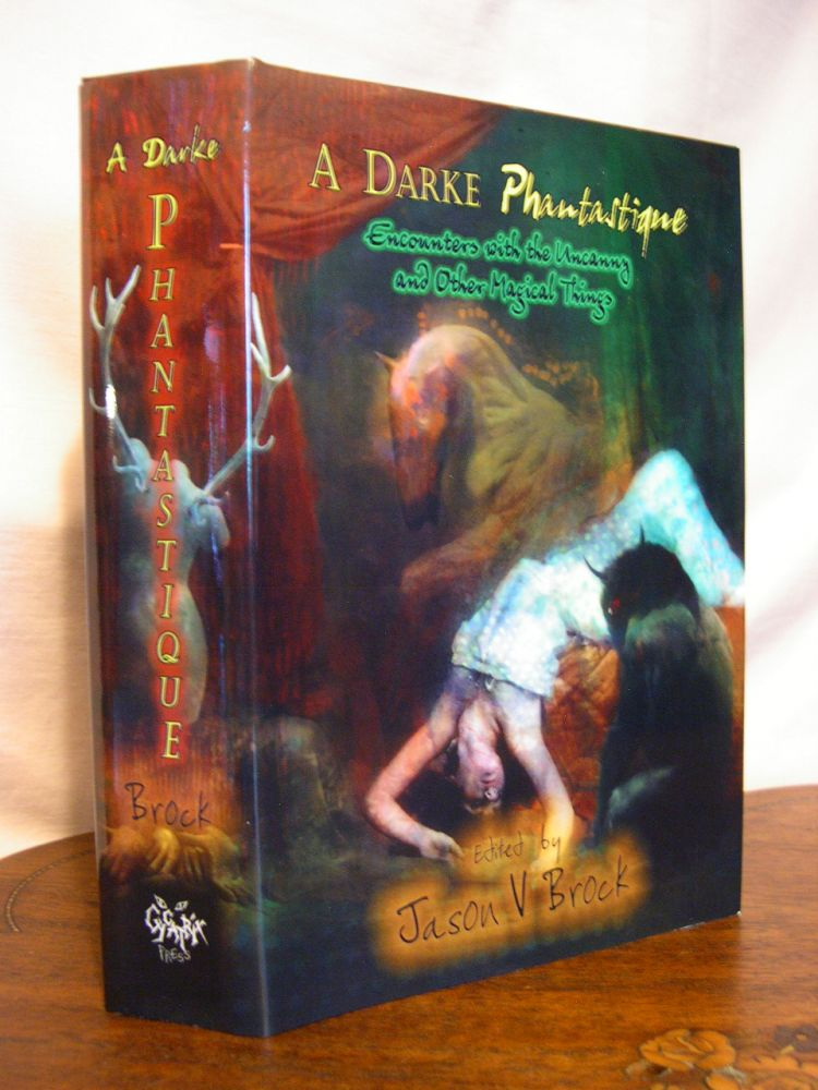 A DARKE PHANTASTIQUE; ENCOUNTERS WITH THE UNCANNY AND OTHER MAGICAL THINGS. Jason V. Brock.