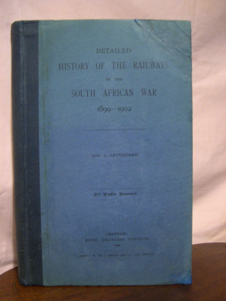 DETAILED HISTORY OF THE RAILWAYS IN THE SOUTH AFFICAN WAR 1899-1902, VOLUME I ONLY