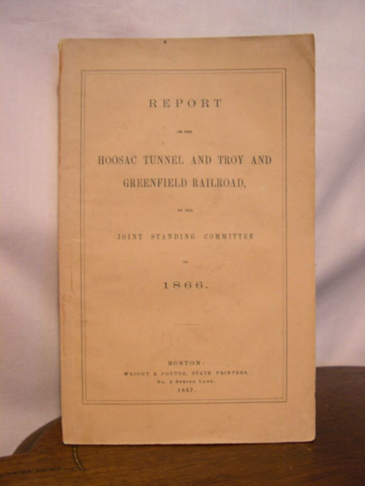 REPORT ON THE HOOSAC TUNNEL AND TROY AND GREENFIELD RAILROAD, BY THE JOINT STANDING COMMITTE OF 1866