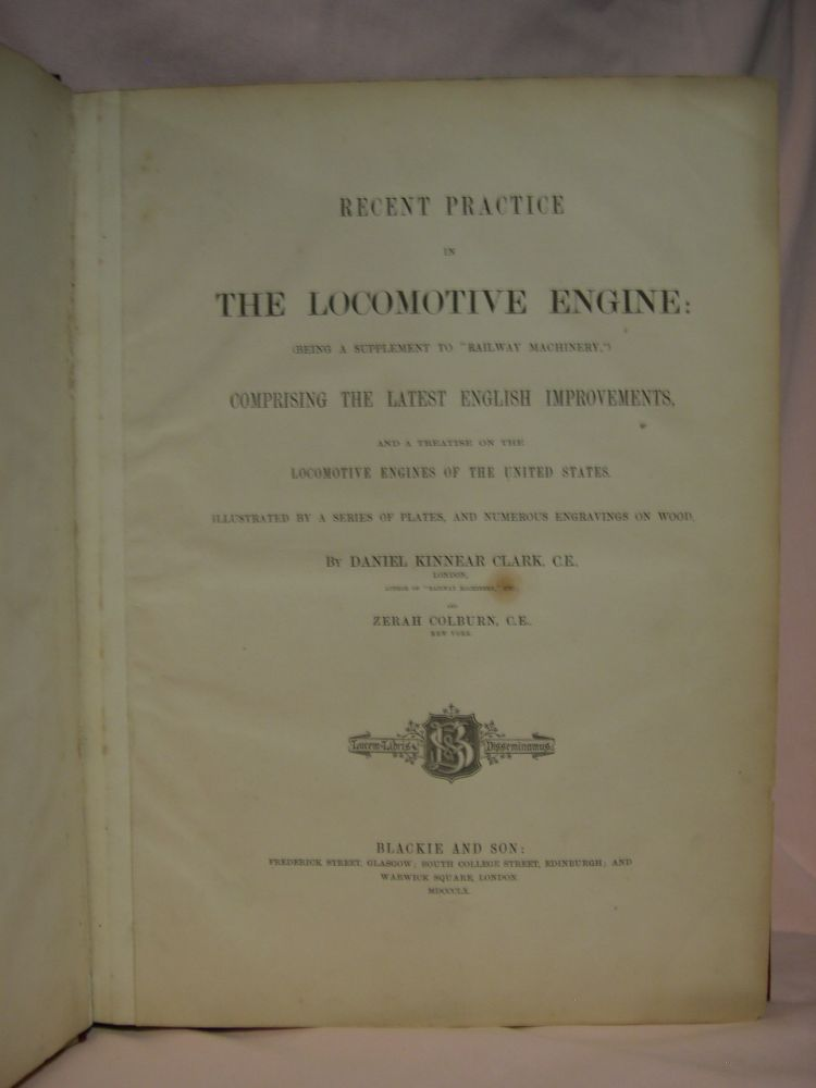 "RECENT PRCTICE IN THE LOCOMOTIVE ENGINE: (BEING A SUPPLEMENT TO ""RAILWAY MACHINERY,"") COMPRISING THE LATEST ENGLISH IMPROVEMENTS, AND A REATISE ON THE LOCOMOTIVE ENGINES OF THE UNITED STATES. ILLUSTRATED BY A SEIRES OF PLATES, AND NUMEROUS ENGRAVINGS. Daniel Kinnear Clark, Zerah Colburn."