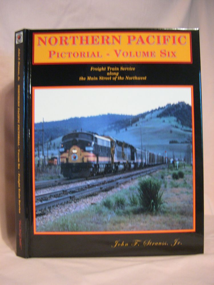 NORTHERN PACIFIC PICTORIAL, VOLUME SIX [VOL. 6]: FREIGHT TRAIN SERVICE ALONG THE MAIN STREET OF THE NORTHWEST. John F. Strauss, Jr.
