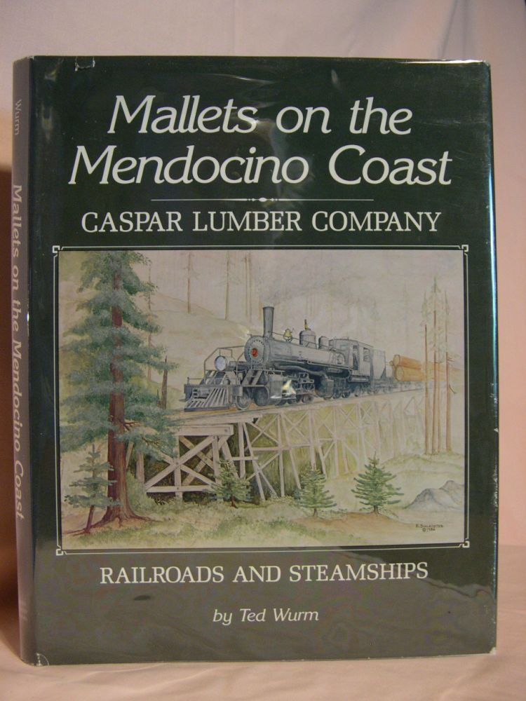 MALLETS ON THE MENDOCINO COAST; CASPAR LUMBER COMPANY RAILROADS AND STEAMSHIPS. Ted Wurm.