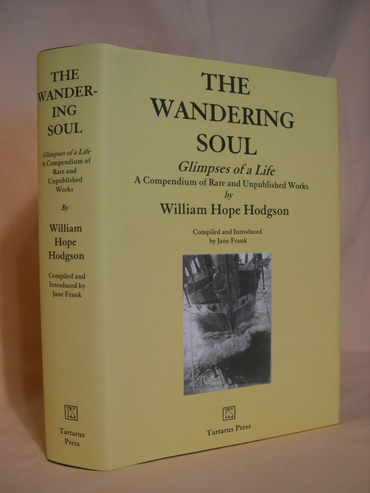 THE WANDERING SOUL, GLIMPSES OF A LIFE; A COMPENDIUM OF RARE AND UNPUBLISHED WORKS BY WILLIAM HOPE HODGSON. William Hope Hodgson, Jane Frank.