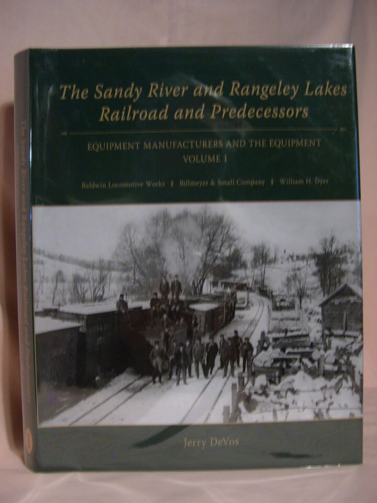 THE SANDY RIVER AND RANGELEY LAKES RAILROAD AND PREDECESSORS: VOLUME 1, EQUIPMENT MANUFACTURERS AND THE EQUIPMENT; BALDWIN LOCOMOTIVE WORKS, BILLMEYER & SMALL COMPANY, WILLIAM H. DYER. Jerry DeVos.
