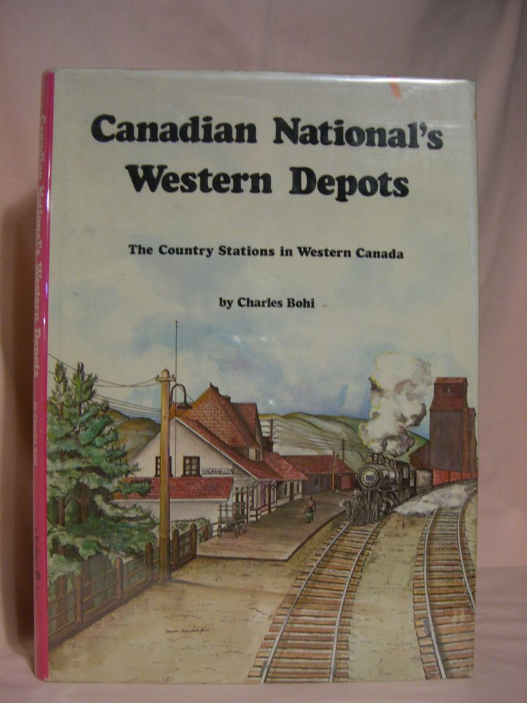 CANADIAN NATIONAL'S WESTERN DEPOTS: THE COUNTRY STATIONS IN WESTERN CANADA. Charles Bohi.