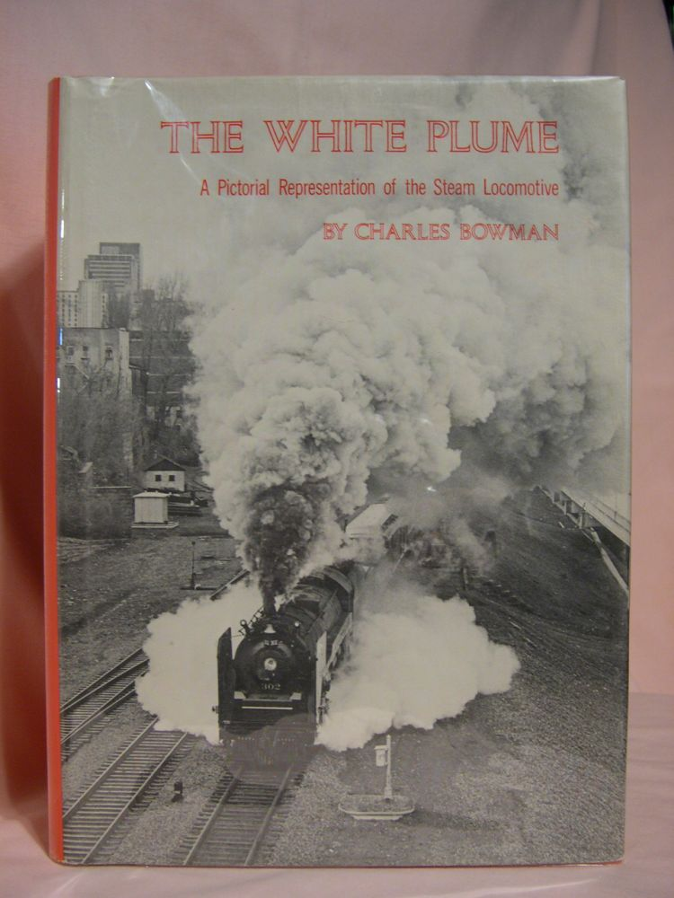 THE WHITE PLUME: A PICTORIAL REPRESENTATION OF THE STEAM LOCOMOTIVE. Charles Bowman.