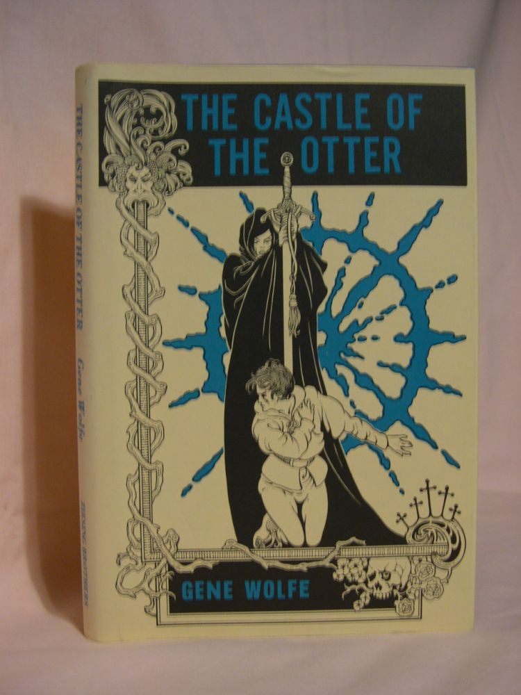 THE CASTLE OF THE OTTER;. Gene Wolfe.