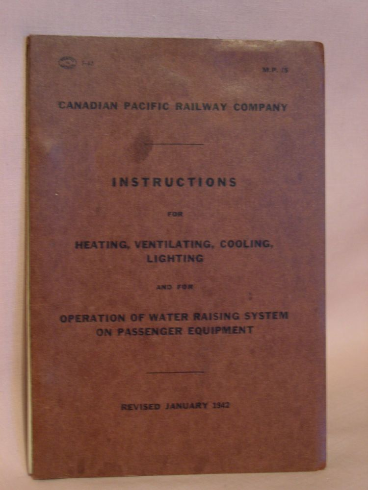 CANADIAN PACIFIC RAILWAY COMPANY. INSTRUCTIONS FOR HEATING, VENTILATING, COOLINS, LIGHTING AND FOR OPERATION OF WATER RAISING SYSTEM ON PASSENGER EQUIPMENT, REVISED JANUARY 1942