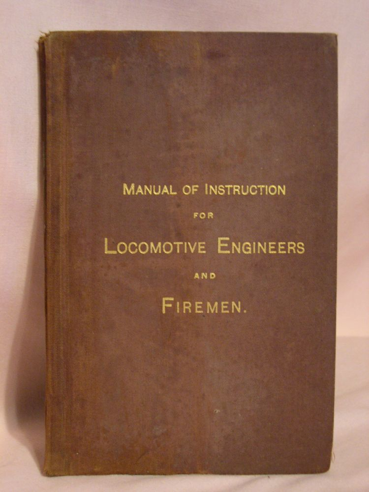 A MANUAL OF INSTRUCTION FOR THE ECONOMICAL MANAGEMENT OF LOCOMOTIVES, FOR LOCOMOTIVE ENGINEERS AND FIREMEN. George H. Baker.
