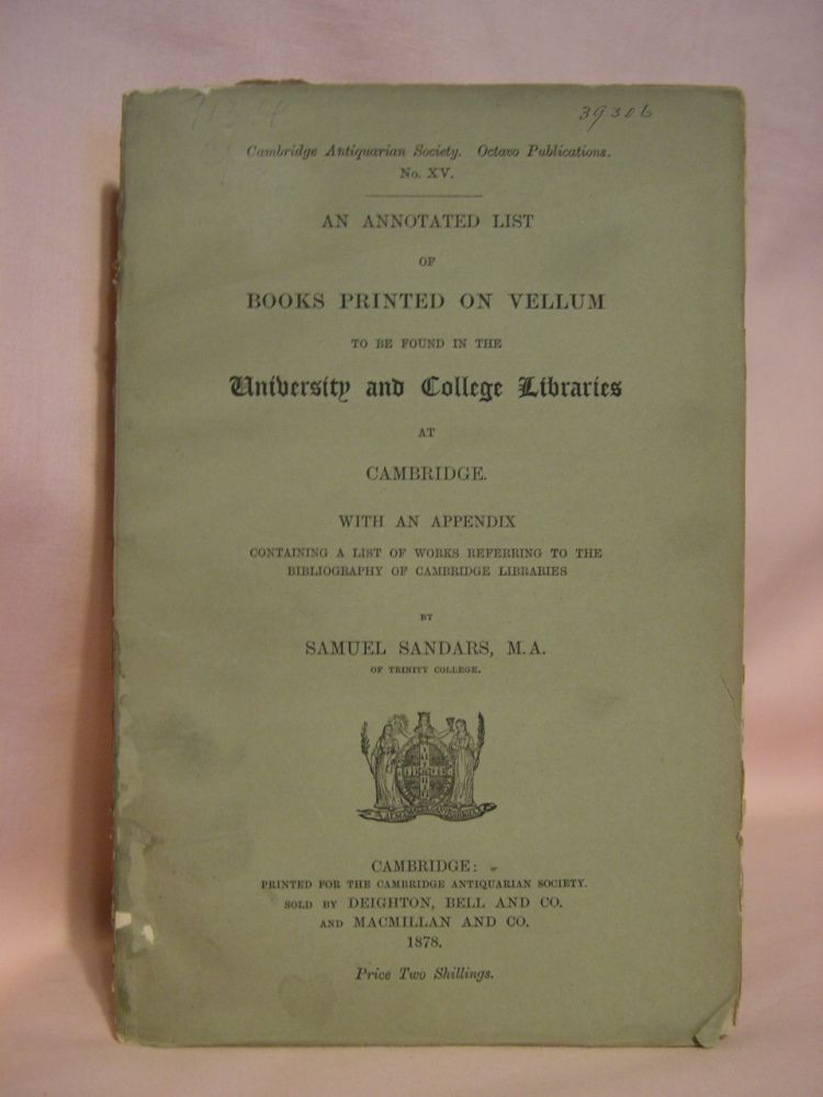 AN ANNOTATED LIST OF BOOKS PRINTED ON VELLUM TO BE FOUND IN THE UNIVERSITY AND COLLEGE LIBRARIES AT CAMBRIDGE, WITH AN APPENDIX CONTAINING A LIST OF WORKS REFERRING TO THE BIBLIOGRAPHY OF CAMBRIDGE LIBRARIES. Samuel Sandars.