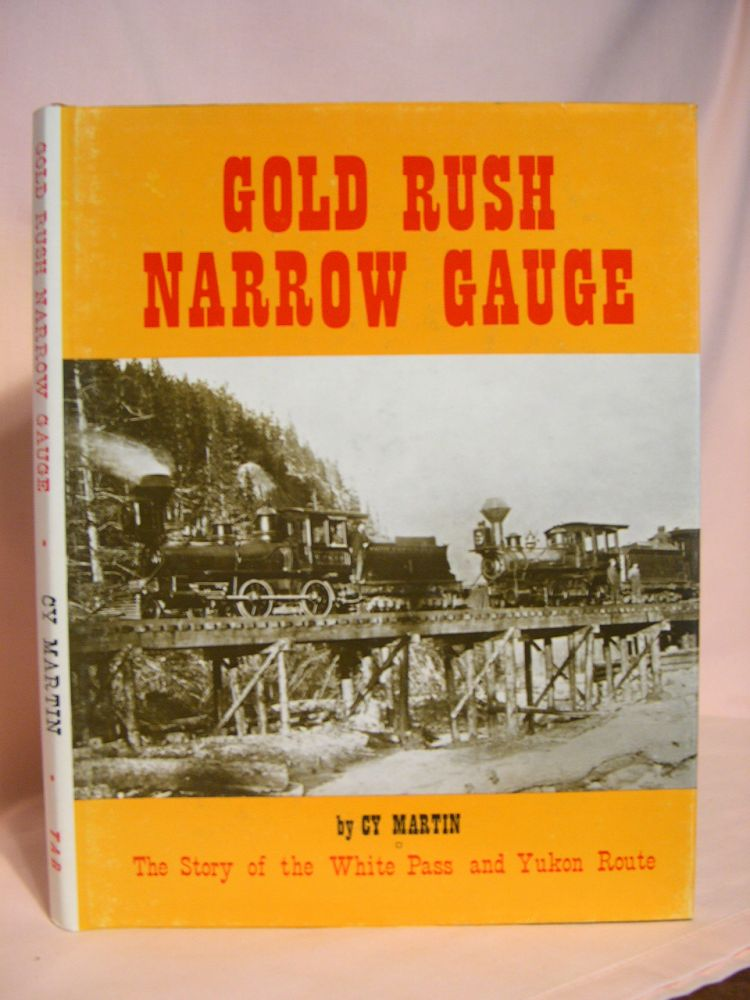 GOLD RUSH NARROW GAUGE, THE STORY OF THE WHITE PASS AND YUKON ROUTE. Cy Martin.