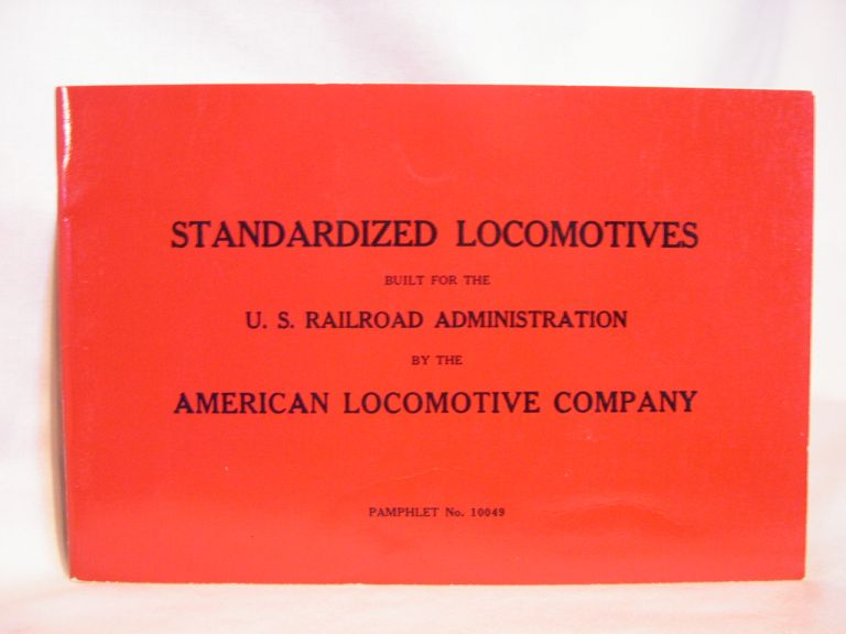 STANDARDIZED LOCOMOTIVES BUILT FOR THE U.S. RAILROAD ADMINISTRATION BY THE AMERICAN LOCOMOTIVE COMPANY, AN HISTORIC REPRINT; PAMPHLET NO. 11049. American Locomotive Company.