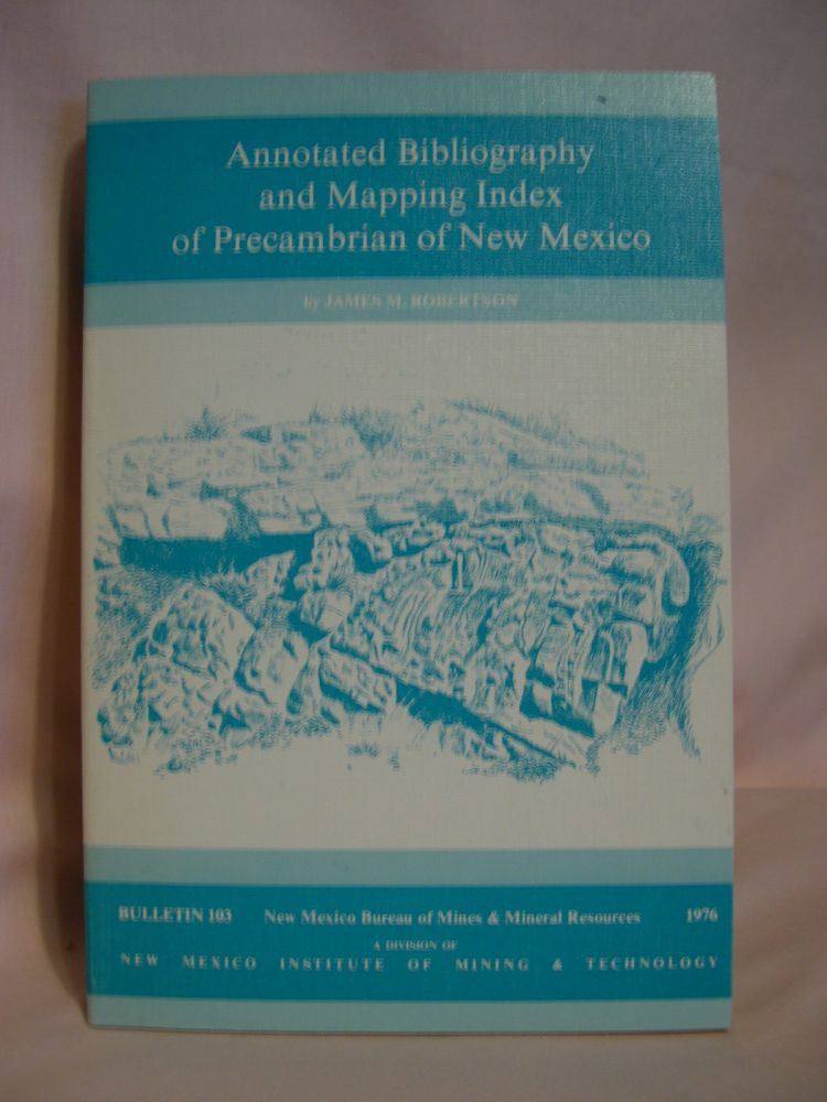 ANNOTATED BIBLIOGRAPHY AND MAPPING INDEX OF PRECAMBRIAN OF NEW MEXICO; BULLETIN 103. James M. Robertson.