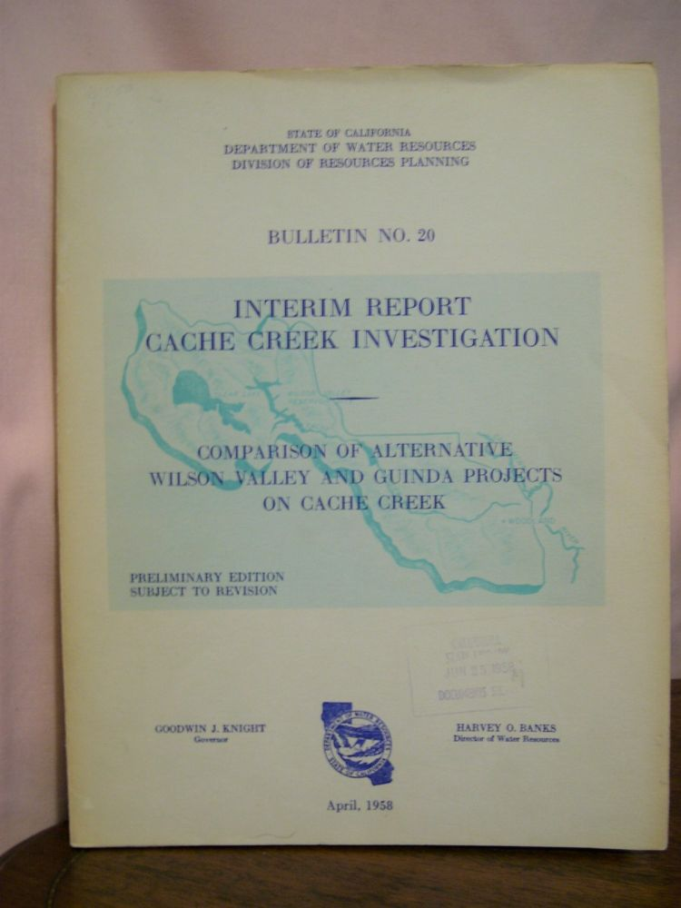 INTERIM REPORT, CACHE CREEK INVESTIGATION; CAMPARISON OF ALTERNATIVE WILSON VALLEY AND GUINDA PROJECTS ON CACHE CREEK; BULLETIN NO. 20, APRIL, 1958