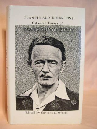 PLANETS AND DIMENSIONS: COLLECTED ESSAYS OF CLARK ASHTON SMITH. Clark Ashton Smith. Charles K. Wolfe