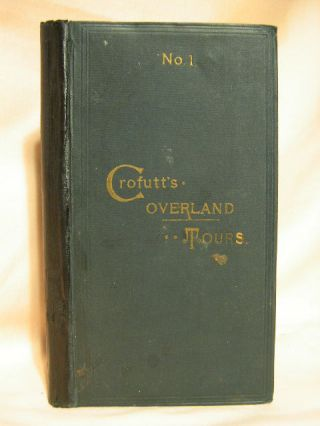 CROFUTT'S OVERLAND TOURS. [NO. 1] CONSISTING OF OVER SIX THOUSAND MILES OF MAIN TOURS, AND THREE...