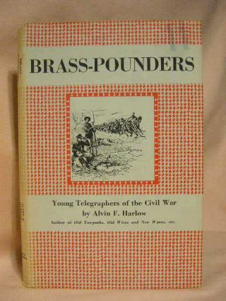 BRASS-POUNDERS: YOUNG TELEGRAPHERS OF THE CIVIL WAR. Alvin F. Harlow
