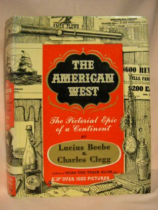 THE AMERICAN WEST: THE PICTORIAL EPIC OF A CONTINENT. Lucius Beebe, Charles Clegg